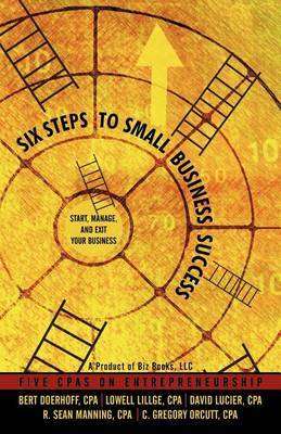 Six Steps to Small Business Success: Start, Manage, and Exit Your Business: 5 CPAs on Entrepreneurship