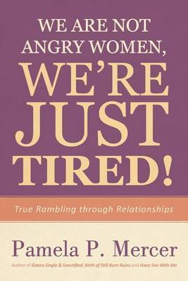 We Are Not Angry Women, We're Just Tired!: True Rambling Through Relationships