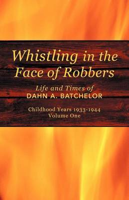 Whistling in the Face of Robbers: The Life and Times of Dahn A. Batchelor