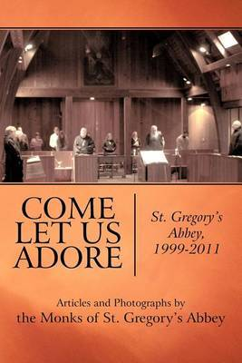 Come Let Us Adore: St. Gregory's Abbey, 1999-2011