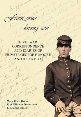 From Your Loving Son: Civil War Correspondence and Diaries of Private George F. Moore and His Family