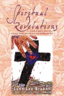Spiritual Revelations: A Book of Poetry, Short Story, and Song, Humbly Praising Jesus and the Almighty God