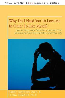 Why Do I Need You to Love Me in Order to Like Myself?: How to Stop Your Need for Approval from Destroying Your Relationship and Your Life