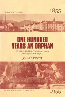 One Hundred Years an Orphan: St. Vincent's, San Francisco's Home for Boys in San Rafael, 1855-1955