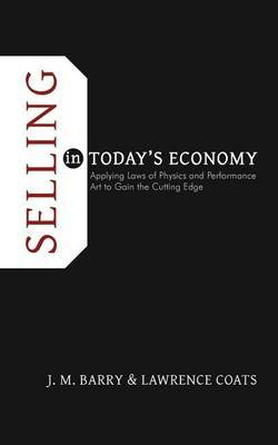 Selling in Today's Economy: Applying Laws of Physics and Performance Art to Gain the Cutting Edge