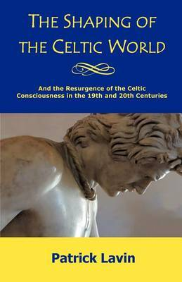 The Shaping of the Celtic World: And the Resurgence of the Celtic Consciousness in the 19th and 20th Centuries