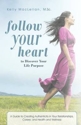 Follow Your Heart to Discover Your Life Purpose: A Guide to Creating Authenticity in Your Relationships, Career, and Health and Wellness