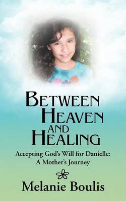 Between Heaven and Healing: Accepting God's Will for Danielle: A Mother's Journey