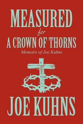 Measured for a Crown of Thorns: Memoirs of Joe Kuhns