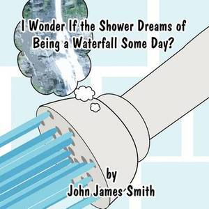 I Wonder If the Shower Dreams of Being a Waterfall Some Day?