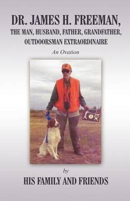 Dr. James H. Freeman, the Man, Husband, Father, Grandfather, Outdoorsman Extraodinaire: An Ovation