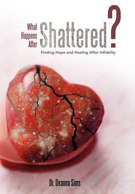 What Happens After Shattered?: Finding Hope and Healing After Infidelity