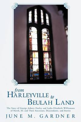 From Harleyville to Beulah Land: The Story of George Ashbury Harley and Lydia Elizabeth Williamson of North, SC and Their Ancestors, Descendants, and