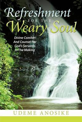 Refreshment for the Weary Soul: Divine Comfort and Counsel for God's Servants in the Making