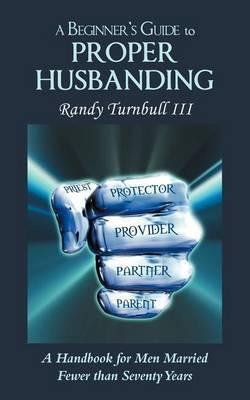 A Beginner's Guide to Proper Husbanding: A Handbook for Men Married Fewer Than Seventy Years