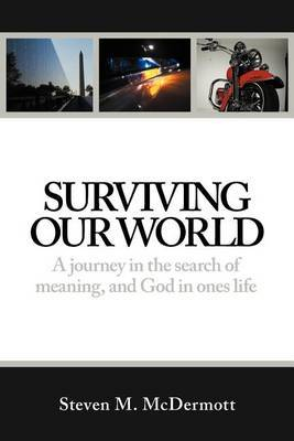Surviving Our World: A Journey in the Search of Meaning, and God in Ones Life
