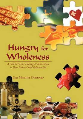 Hungry for Wholeness: A Call to Pursue Healing & Restoration in Your Father-Child Relationship