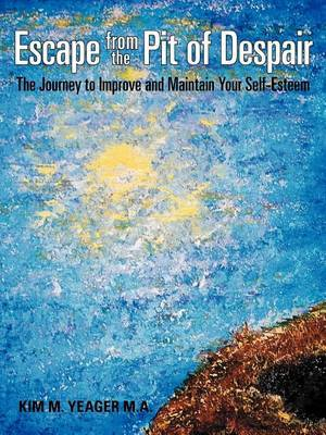 Escape from the Pit of Despair: The Journey to Improve and Maintain Your Self-Esteem