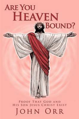 Are You Heaven Bound?: Proof That God and His Son Jesus Christ Exist