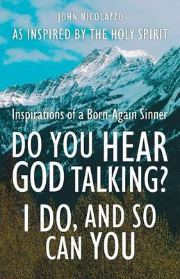 Do You Hear God Talking? I Do, and So Can You: Inspirations of a Born-Again Sinner