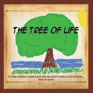 The Tree of Life: To Help Children Understand Why We Aren't Made to Live Forever... Here on Earth.