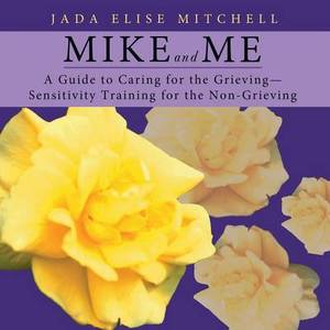 Mike and Me: A Guide to Caring for the Grieving-Sensitivity Training for the Non-Grieving