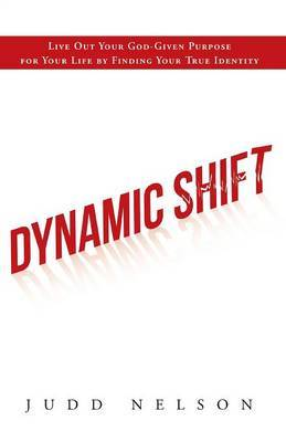 Dynamic Shift: Live Out Your God-Given Purpose for Your Life by Finding Your True Identity