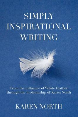 Simply Inspirational Writing: From the Influence of White Feather Through the Mediumship of Karen North