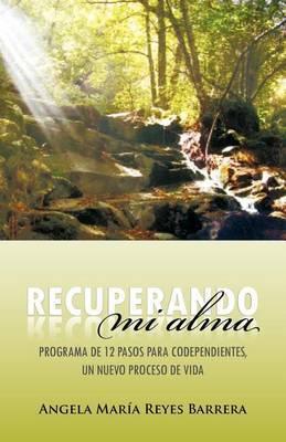 Recuperando Mi Alma: Programa de 12 Pasos Para Codependientes, Un Nuevo Proceso de Vida