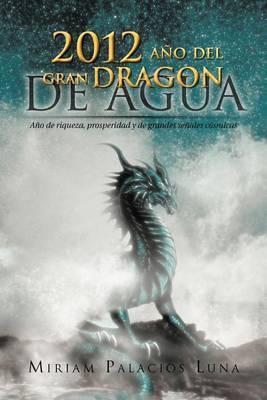 2012 Ano del Gran Dragon de Agua: Ano de Riqueza, Prosperidad y de Grandes Senales Cosmicas