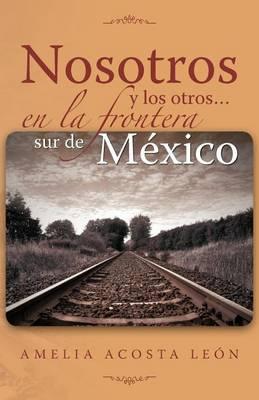 Nosotros y Los Otros... En La Frontera Sur de Mexico