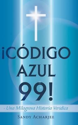 Codigo Azul 99!: Una Milagrosa Historia Veridica