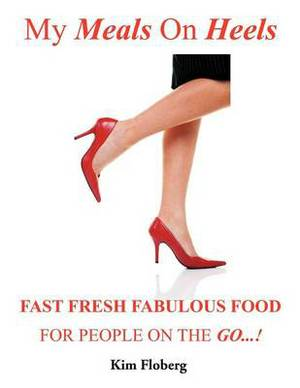 My Meals on Heels: Fast Fresh Fabulous Food for People on the Go
