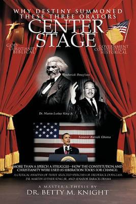 Why Destiny Summoned These Three Orators Center Stage: More Than A Speech A Struggle-How the Constitution and Christianity Were Used As Liberation Tools for Change: A Critical Analysis of Three Selective Speeches of Frederick Douglass, Dr. Martin Luther