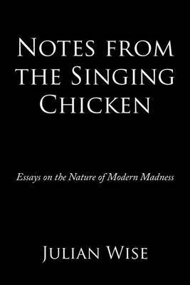 Notes from the Singing Chicken: Essays on the Nature of Modern Madness