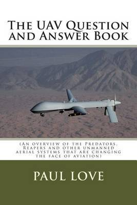 The Uav Question and Answer Book: (Predators, Reapers and the Other Unmanned Aerial Systems That Are Changing the Face of Aviation)