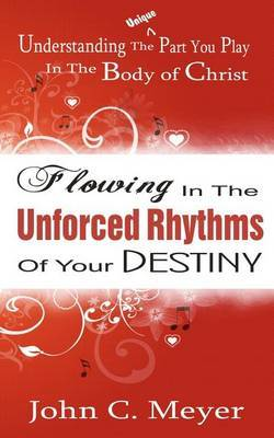 Flowing in the Unforced Rhythms of Your Destiny: Understanding the Unique Part You Play in the Body of Christ