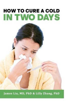 How to Cure a Cold in Two Days: You Cannot Kill 200 Cold Viruses, But You Can Remove Them to Free You Quickly from Common Cold