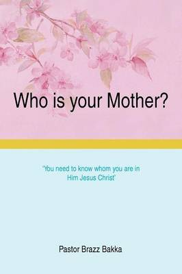 Who Is Your Mother?: You Need to Know Whom You Are in Him Jesus Christ