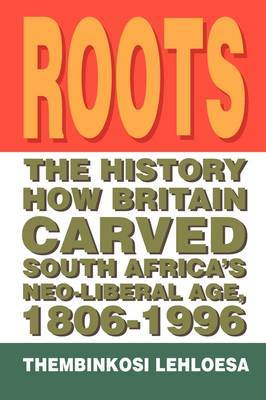 Roots: The History How Britain Carved South Africa's Neo-Liberal Age, 1806-1996
