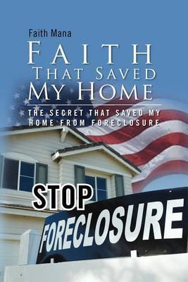 Faith That Saved My Home: The Secret That Saved My Home from Foreclosure