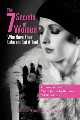 The 7 Secrets of Women Who Have Their Cake and Eat It Too!: Creating the Life of Your Dreams by Building Self- Confidence