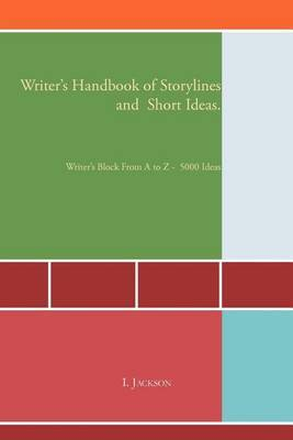 Writer's Handbook of Storylines and Short Ideas: Writer's Block from A to Z - 5000 Ideas