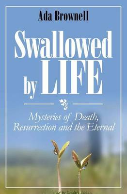 Swallowed by Life: Mysteries of Death, Resurrection and the Eternal