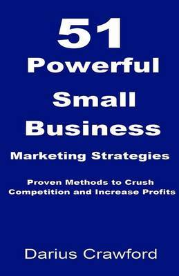 51 Powerful Small Business Marketing Strategies: Proven Methods to Crush Competition and Increase Profits
