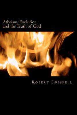 Atheism, Evolution, and the Truth of God: What the Bible Says about Things That Matter