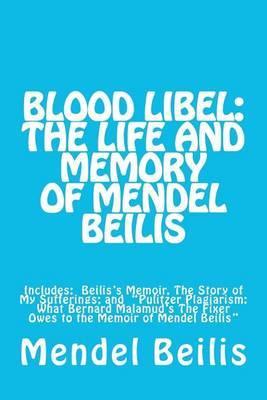 Blood Libel: The Life and Memory of Mendel Beilis: Includes: Beilis's Memoir, the Story of My Sufferings; And Pulitzer Plagiarism: What Bernard Malamud's the Fixer Owes to the Memoir of Mendel Beilis