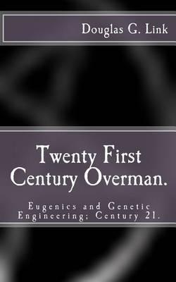 Twenty First Century Overman.: Eugenics & Genetic Engineering; Century 21.