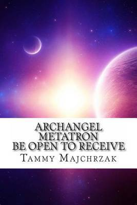 Archangel Metatron - Be Open to Receive: A Little Book of Divine Awakening