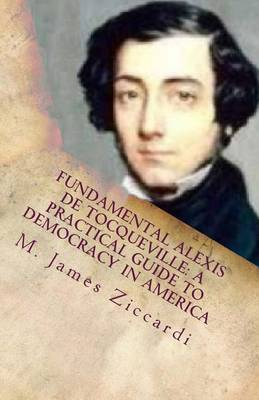 Fundamental Alexis de Tocqueville: A Practical Guide to Democracy in America